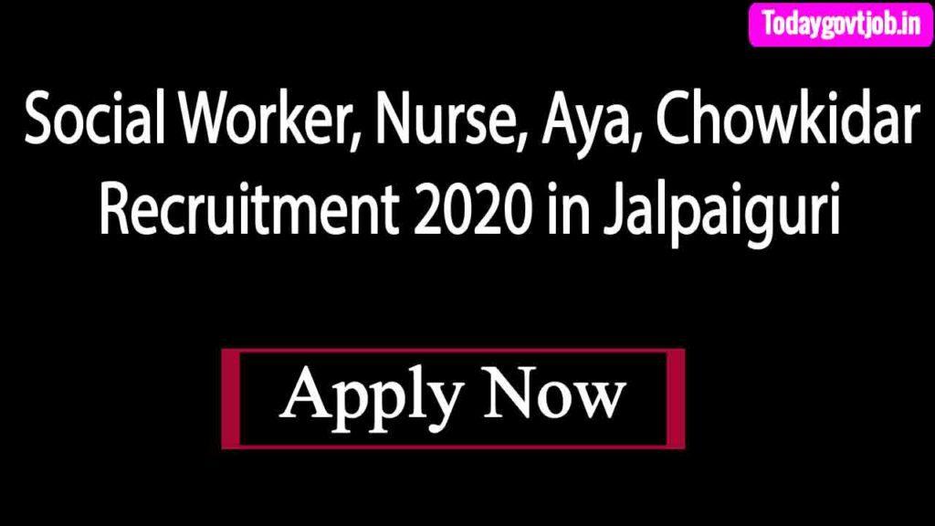 Social Worker, Nurse, Aya, Chowkidar Recruitment 2020 in Jalpaiguri